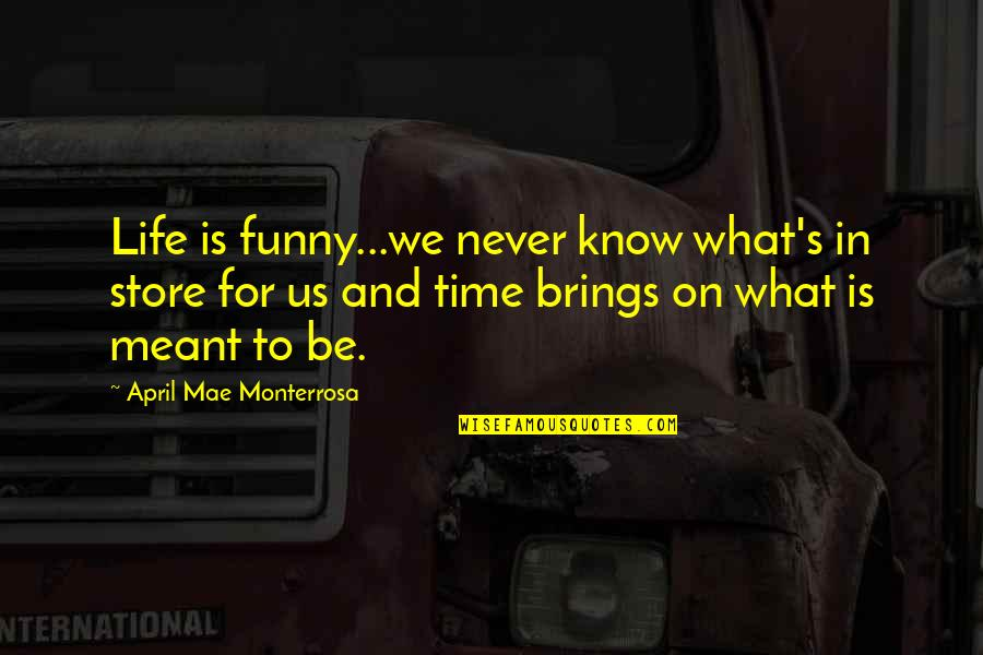 Life Passing You By Quotes By April Mae Monterrosa: Life is funny...we never know what's in store