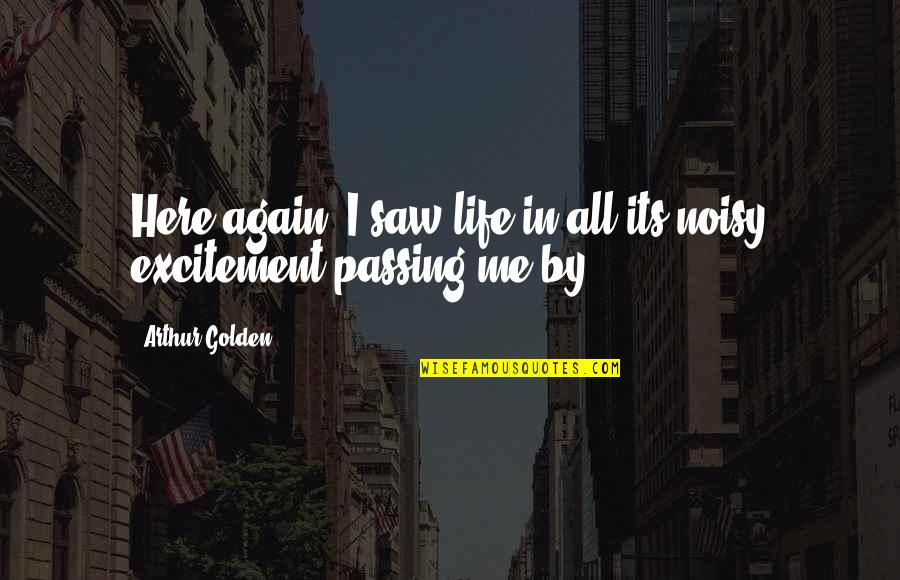 Life Passing You By Quotes By Arthur Golden: Here again, I saw life in all its