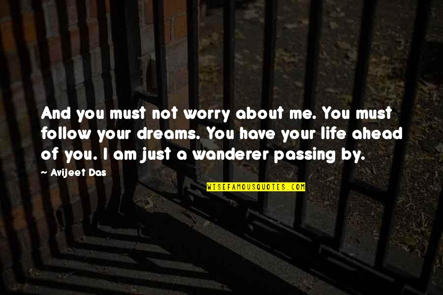 Life Passing You By Quotes By Avijeet Das: And you must not worry about me. You