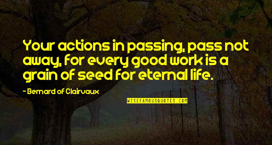 Life Passing You By Quotes By Bernard Of Clairvaux: Your actions in passing, pass not away, for
