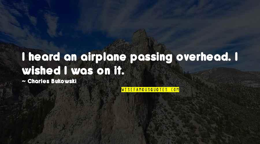 Life Passing You By Quotes By Charles Bukowski: I heard an airplane passing overhead. I wished