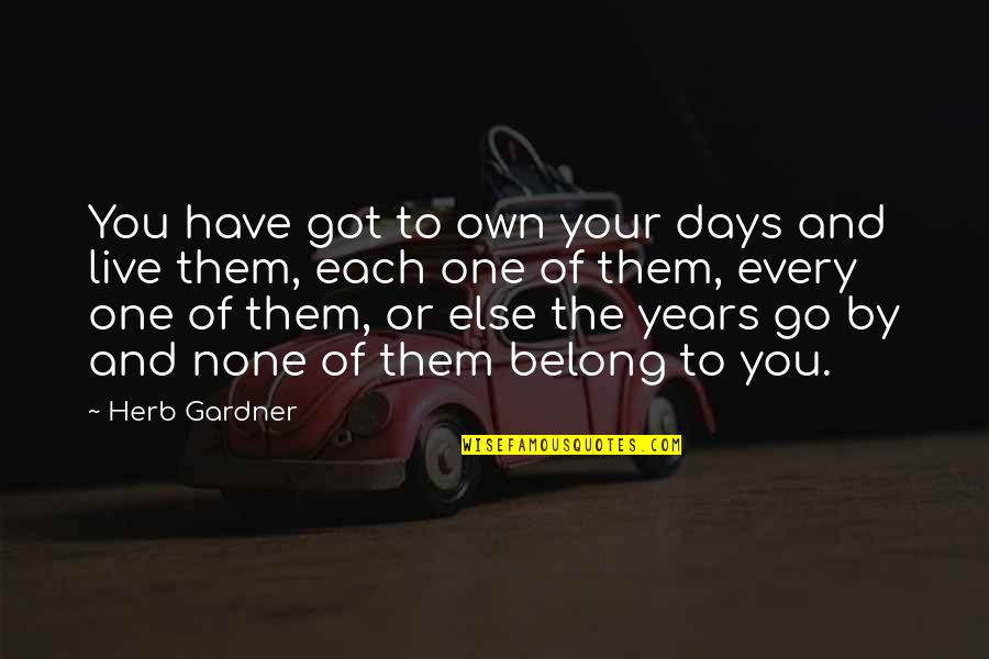 Life Passing You By Quotes By Herb Gardner: You have got to own your days and