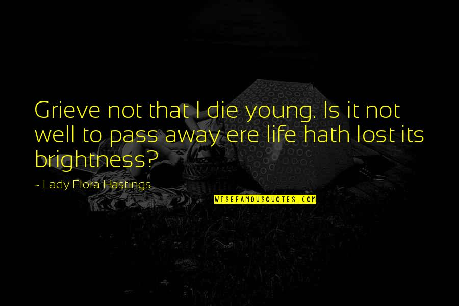 Life Passing You By Quotes By Lady Flora Hastings: Grieve not that I die young. Is it