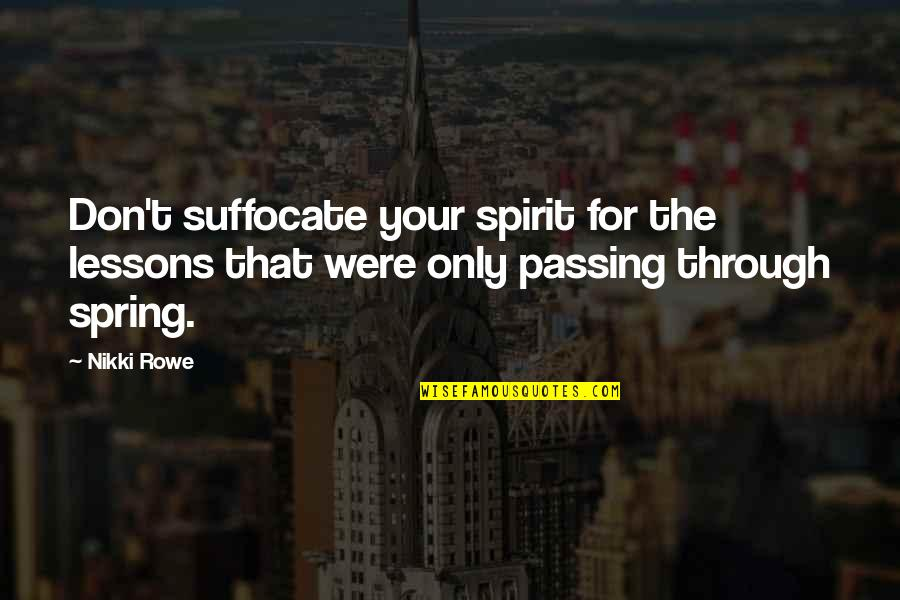 Life Passing You By Quotes By Nikki Rowe: Don't suffocate your spirit for the lessons that
