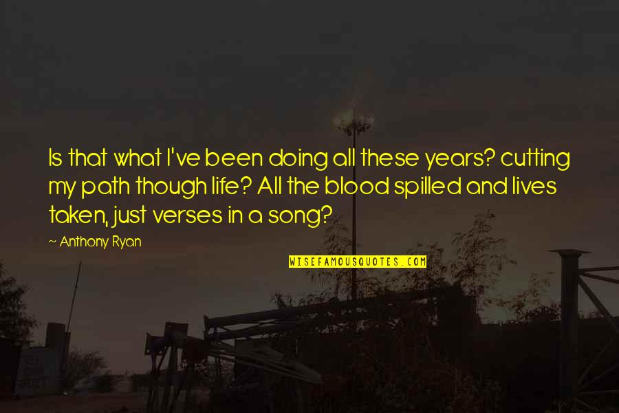 Life Path 7 Quotes By Anthony Ryan: Is that what I've been doing all these