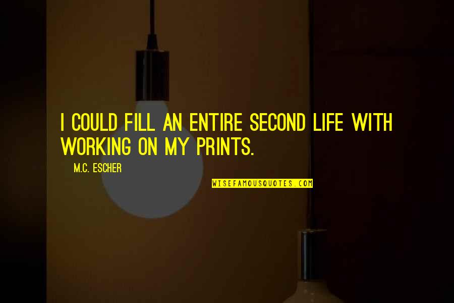 Life Prints Quotes By M.C. Escher: I could fill an entire second life with