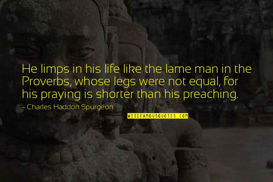 Life Proverbs Quotes By Charles Haddon Spurgeon: He limps in his life like the lame