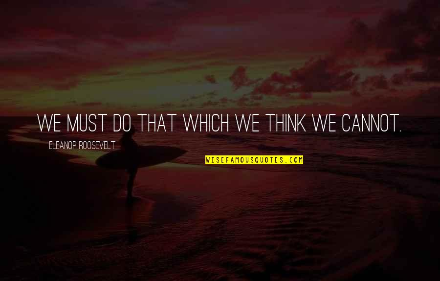 Life Proverbs Quotes By Eleanor Roosevelt: We must do that which we think we