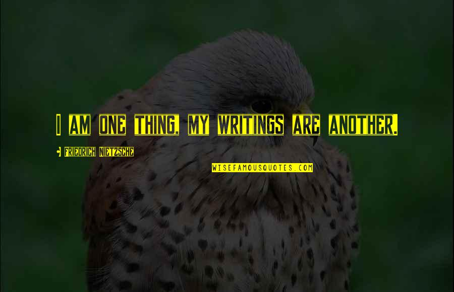 Life Proverbs Quotes By Friedrich Nietzsche: I am one thing, my writings are another.