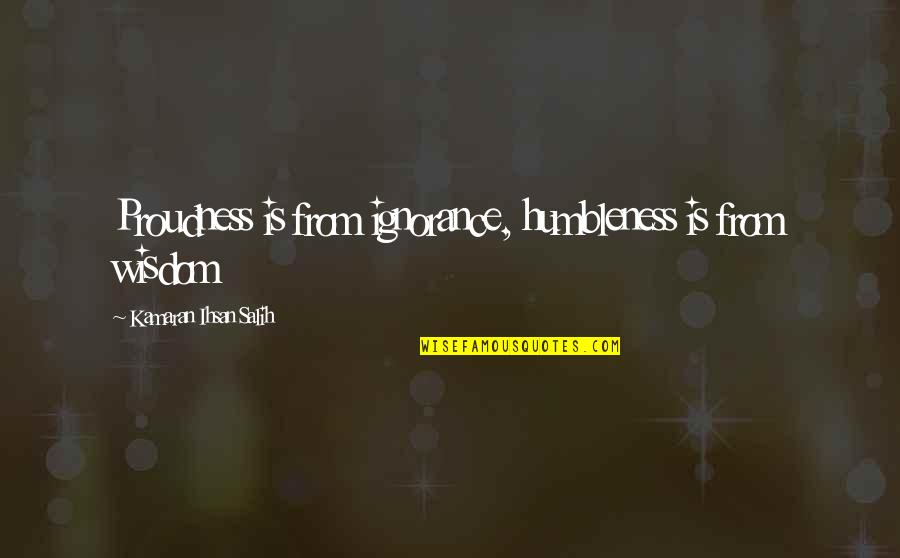 Life Proverbs Quotes By Kamaran Ihsan Salih: Proudness is from ignorance, humbleness is from wisdom