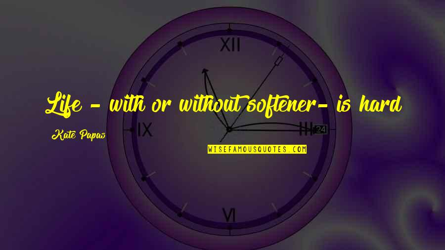 Life Proverbs Quotes By Kate Papas: Life - with or without softener- is hard
