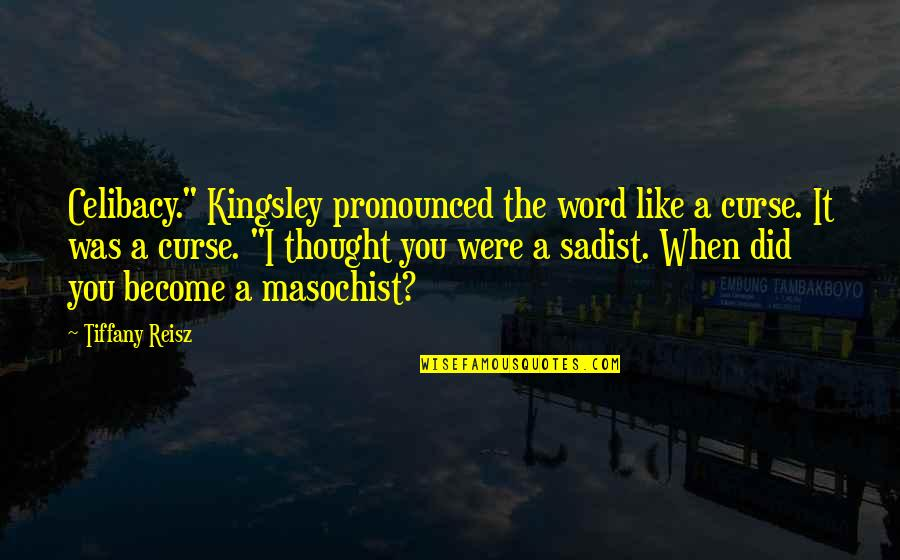 """Life Proverbs Quotes By Tiffany Reisz: Celibacy."""" Kingsley pronounced the word like a curse."""