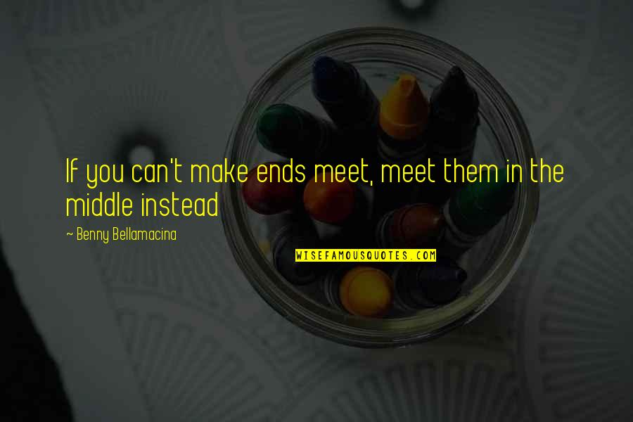 Life Quotations Quotes By Benny Bellamacina: If you can't make ends meet, meet them