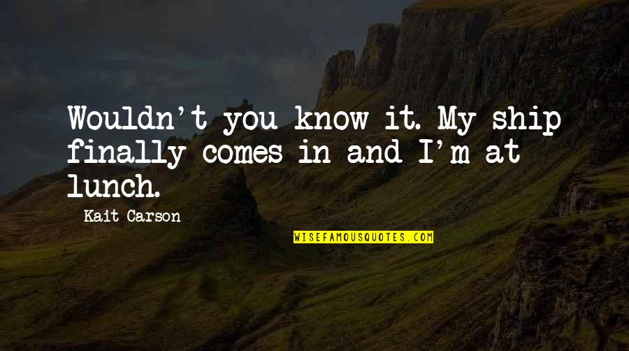 Life Quotations Quotes By Kait Carson: Wouldn't you know it. My ship finally comes
