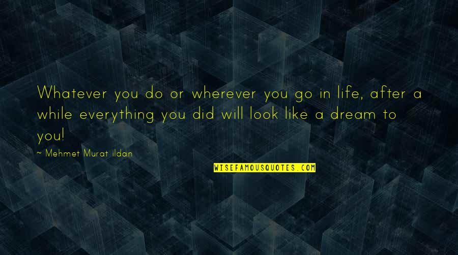 Life Quotations Quotes By Mehmet Murat Ildan: Whatever you do or wherever you go in