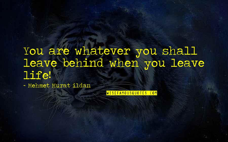 Life Quotations Quotes By Mehmet Murat Ildan: You are whatever you shall leave behind when