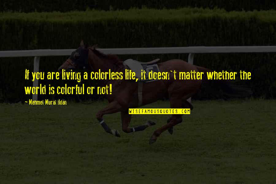 Life Quotations Quotes By Mehmet Murat Ildan: If you are living a colorless life, it
