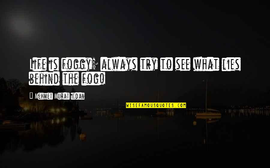Life Quotations Quotes By Mehmet Murat Ildan: Life is foggy; always try to see what