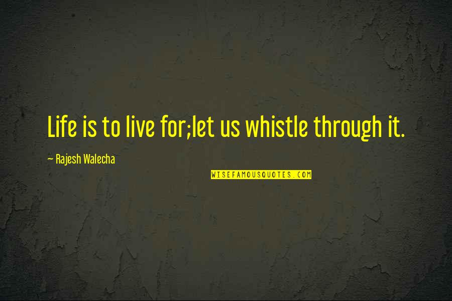 Life Quotations Quotes By Rajesh Walecha: Life is to live for;let us whistle through