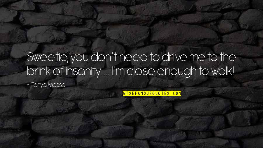 Life Quotations Quotes By Tanya Masse: Sweetie, you don't need to drive me to