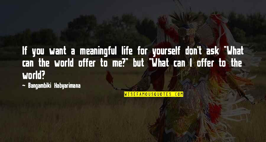 Life Quotes And Meaningful Quotes By Bangambiki Habyarimana: If you want a meaningful life for yourself