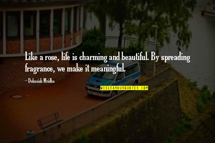 Life Quotes And Meaningful Quotes By Debasish Mridha: Like a rose, life is charming and beautiful.
