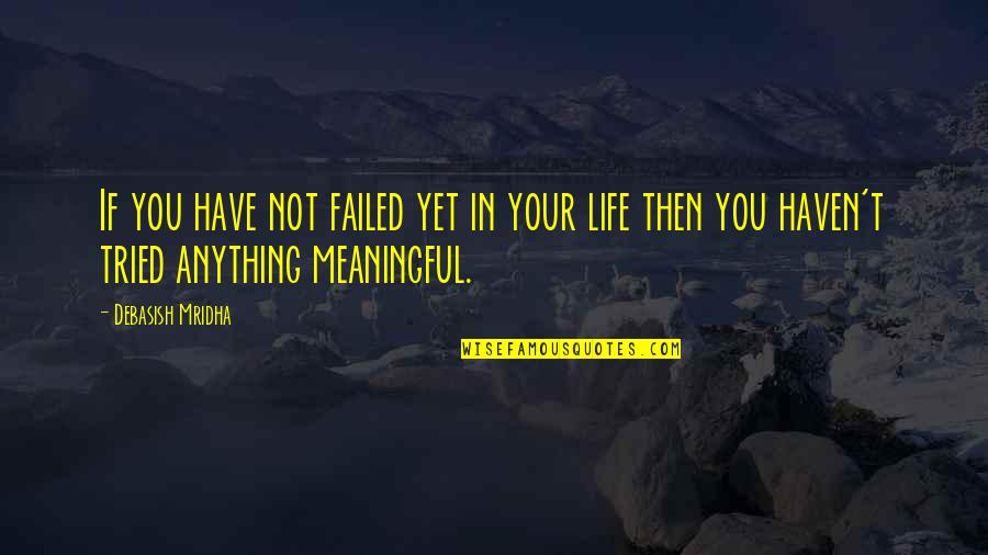 Life Quotes And Meaningful Quotes By Debasish Mridha: If you have not failed yet in your