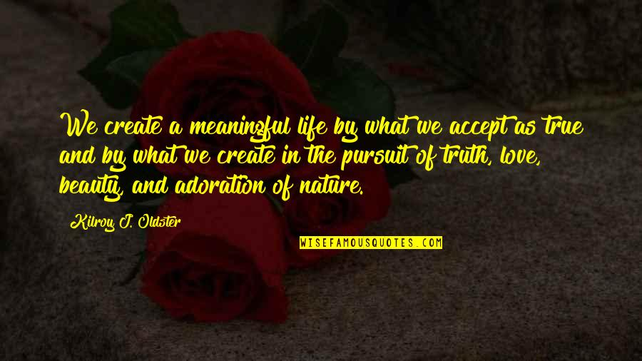 Life Quotes And Meaningful Quotes By Kilroy J. Oldster: We create a meaningful life by what we
