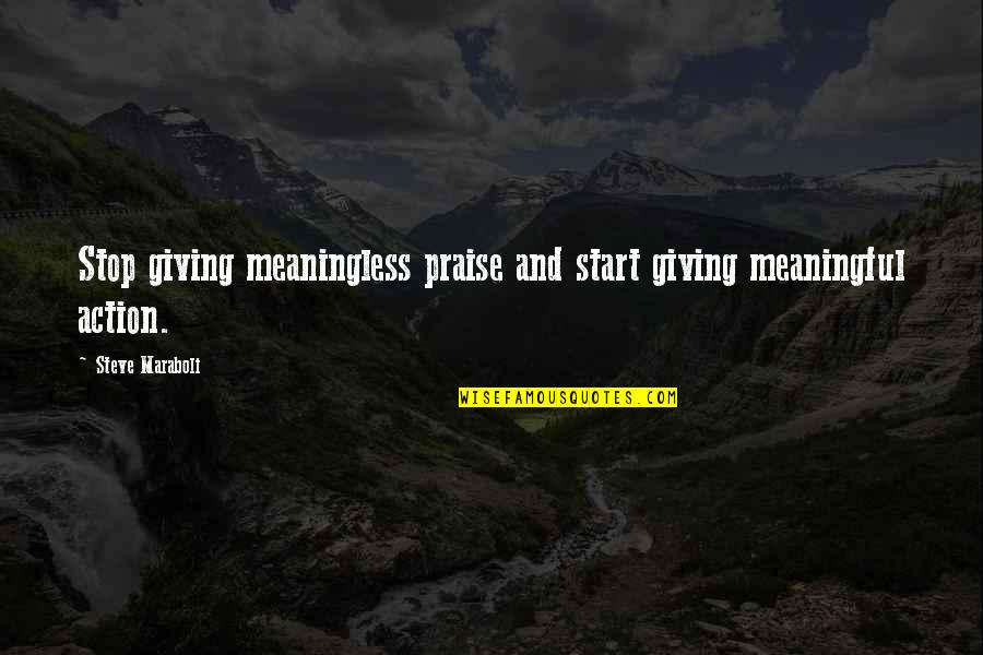 Life Quotes And Meaningful Quotes By Steve Maraboli: Stop giving meaningless praise and start giving meaningful