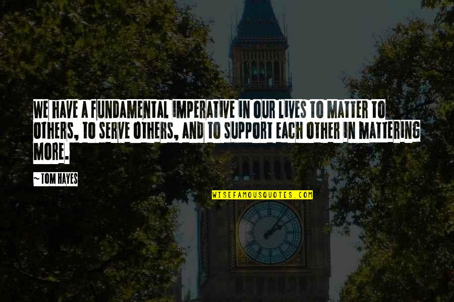 Life Quotes And Meaningful Quotes By Tom Hayes: We have a fundamental imperative in our lives