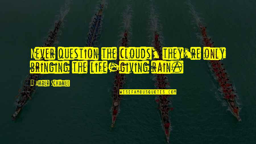 Life Re-evaluation Quotes By Amber Schamel: Never question the clouds, they're only bringing the
