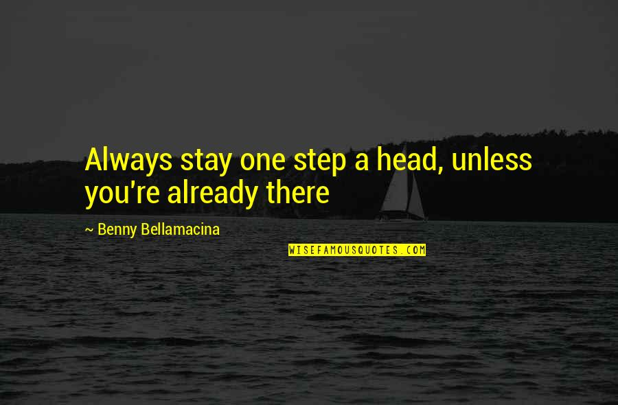 Life Re-evaluation Quotes By Benny Bellamacina: Always stay one step a head, unless you're