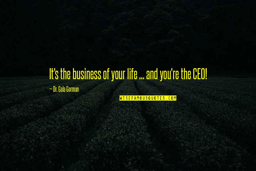 Life Re-evaluation Quotes By Dr. Gala Gorman: It's the business of your life ... and