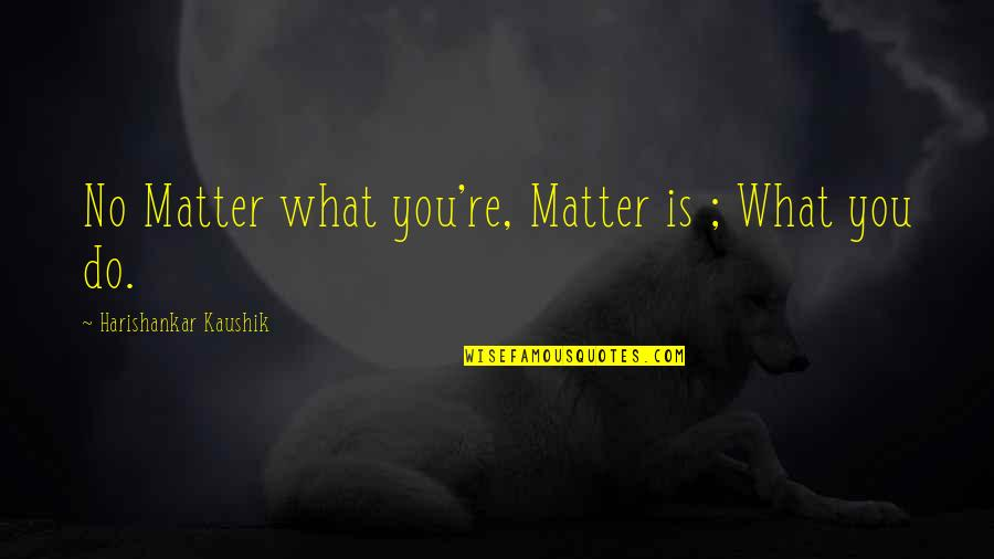 Life Re-evaluation Quotes By Harishankar Kaushik: No Matter what you're, Matter is ; What