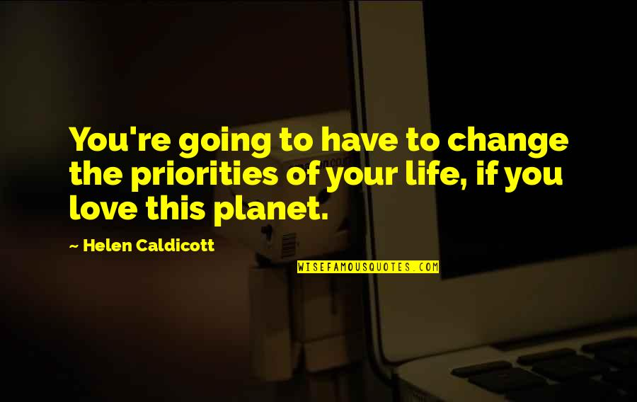 Life Re-evaluation Quotes By Helen Caldicott: You're going to have to change the priorities