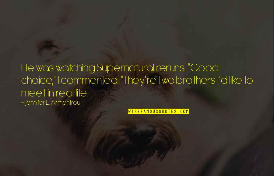 "Life Re-evaluation Quotes By Jennifer L. Armentrout: He was watching Supernatural reruns. ""Good choice,"" I"