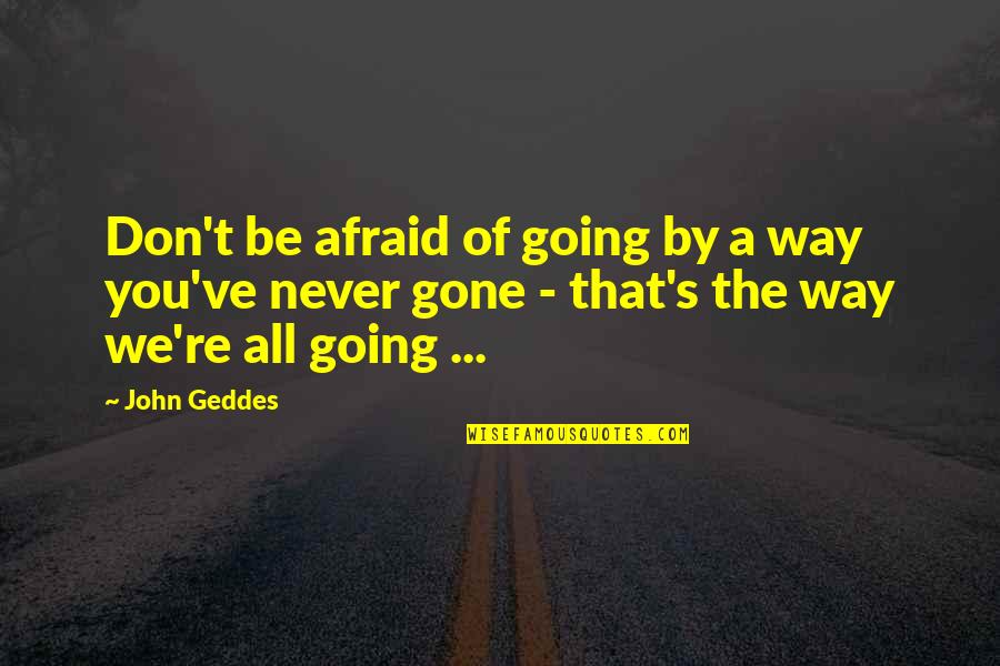 Life Re-evaluation Quotes By John Geddes: Don't be afraid of going by a way