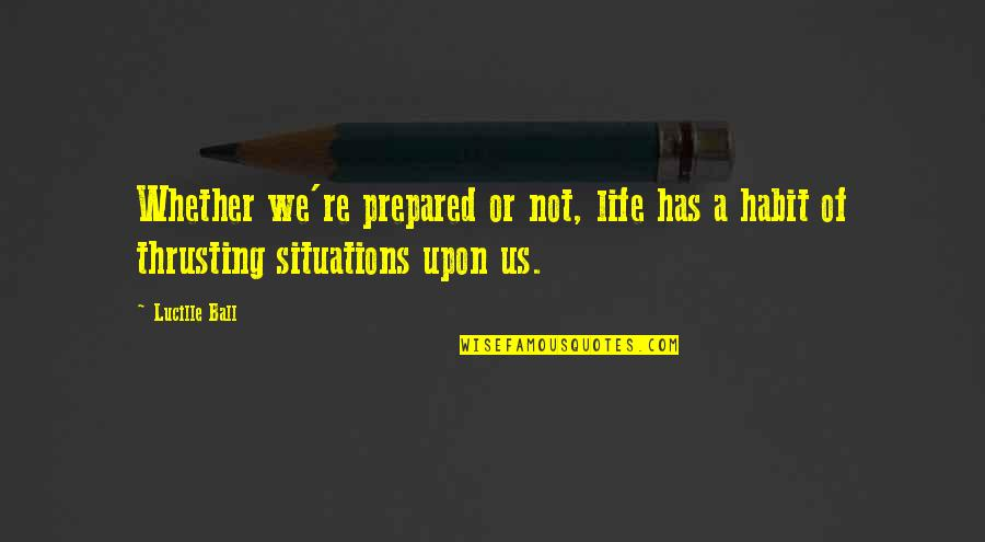 Life Re-evaluation Quotes By Lucille Ball: Whether we're prepared or not, life has a