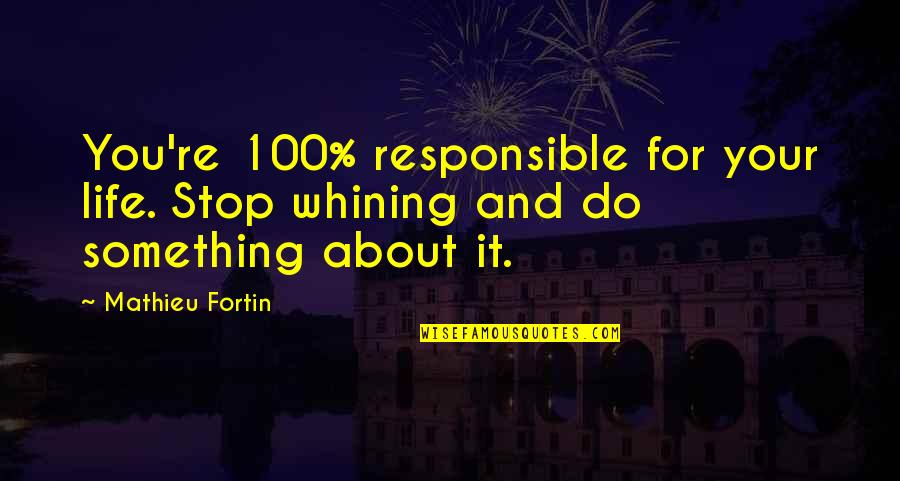 Life Re-evaluation Quotes By Mathieu Fortin: You're 100% responsible for your life. Stop whining