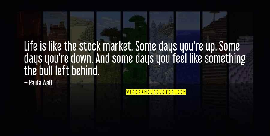 Life Re-evaluation Quotes By Paula Wall: Life is like the stock market. Some days