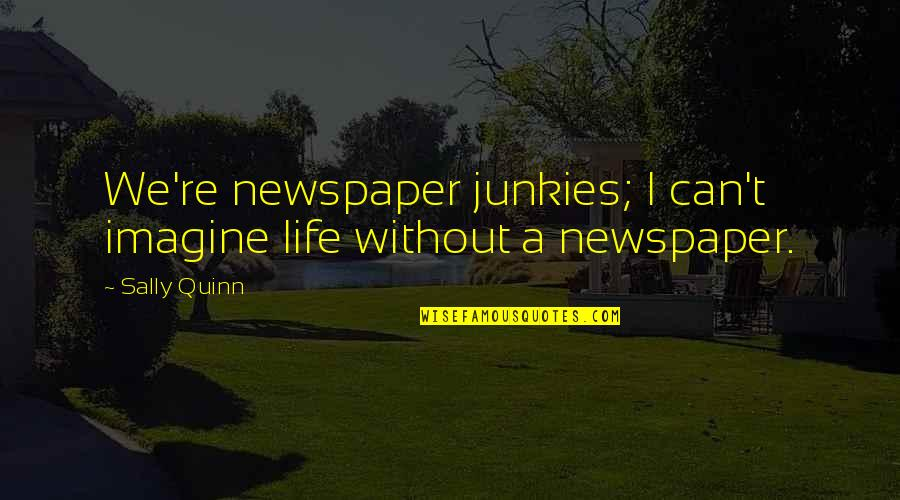 Life Re-evaluation Quotes By Sally Quinn: We're newspaper junkies; I can't imagine life without