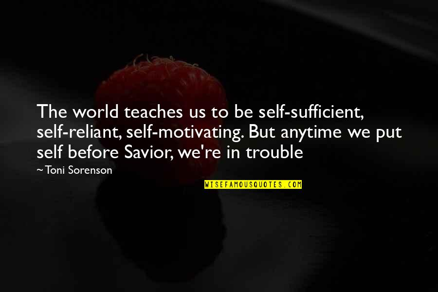 Life Re-evaluation Quotes By Toni Sorenson: The world teaches us to be self-sufficient, self-reliant,