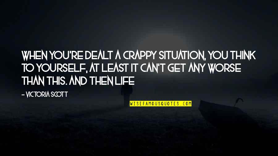 Life Re-evaluation Quotes By Victoria Scott: When you're dealt a crappy situation, you think