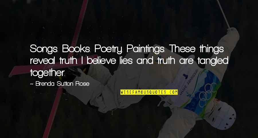Life Reveal Quotes By Brenda Sutton Rose: Songs. Books. Poetry. Paintings. These things reveal truth.
