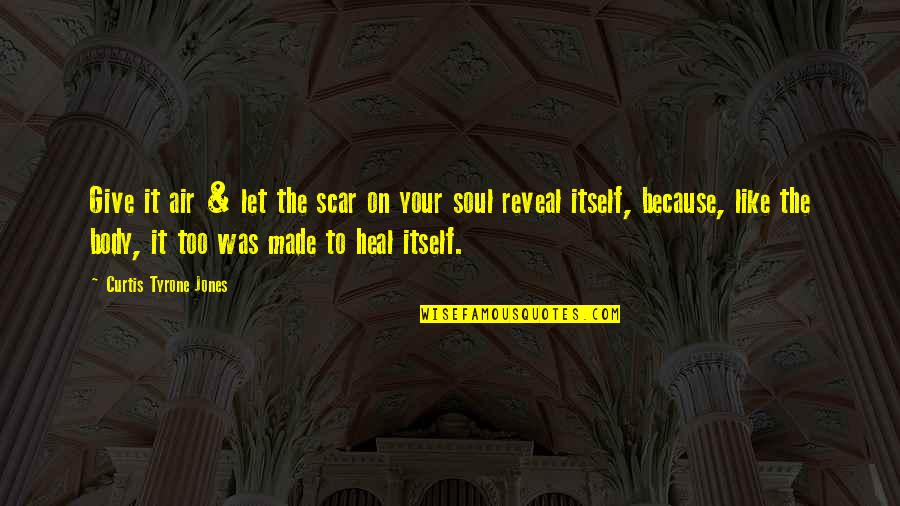 Life Reveal Quotes By Curtis Tyrone Jones: Give it air & let the scar on