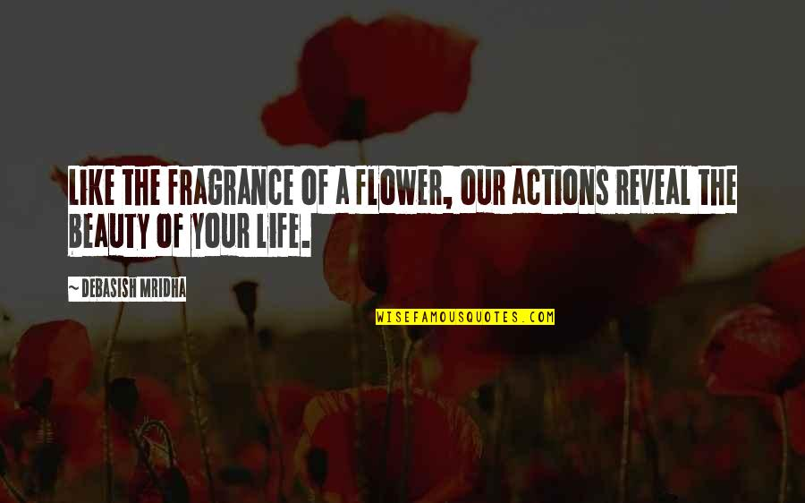 Life Reveal Quotes By Debasish Mridha: Like the fragrance of a flower, our actions