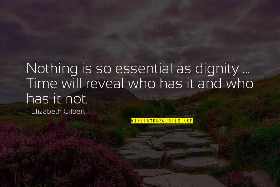 Life Reveal Quotes By Elizabeth Gilbert: Nothing is so essential as dignity ... Time