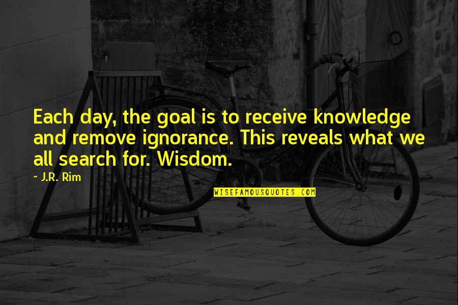 Life Reveal Quotes By J.R. Rim: Each day, the goal is to receive knowledge