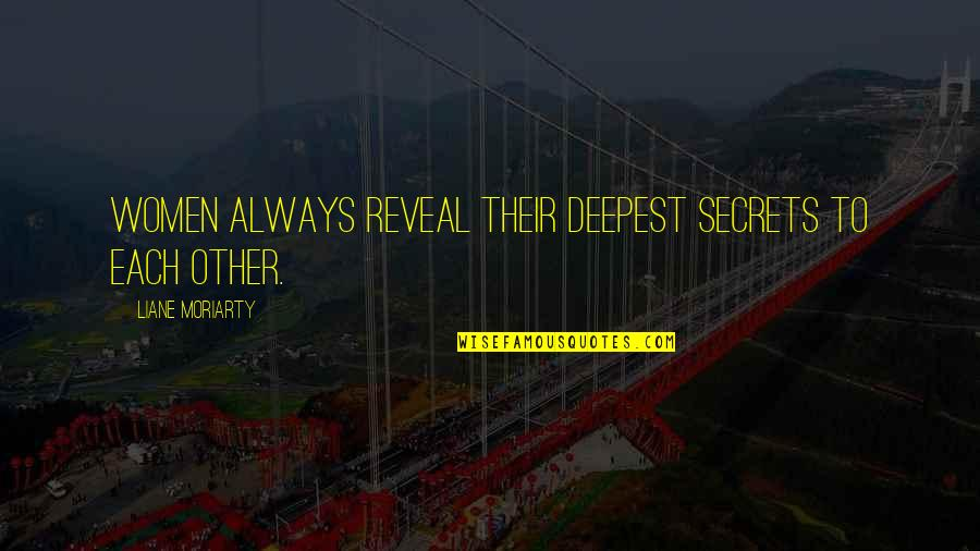 Life Reveal Quotes By Liane Moriarty: Women always reveal their deepest secrets to each