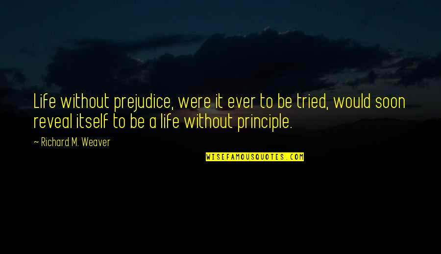 Life Reveal Quotes By Richard M. Weaver: Life without prejudice, were it ever to be